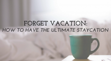 Forget Vacation – How to The Enjoy the Ultimate Staycation