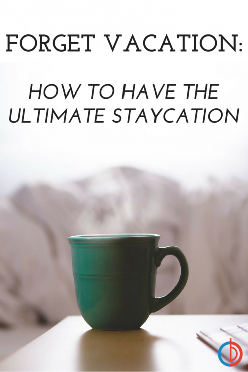 Forget Vacation - How to The Enjoy the Ultimate Staycation