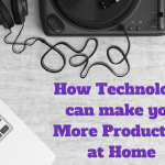 How Technology can make you More Productive at Home