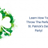 Learn How To Throw The Perfect St.Patrick's Day Party!
