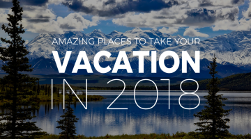 Amazing Places to Take Your Summer Vacation in 2018
