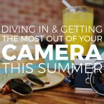 Diving in & Getting the Most Out of Your Camera This Summer